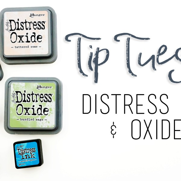 Tip Tuesday showing the differences between and tips and tricks for Distress Inks and Distress Oxide Inks